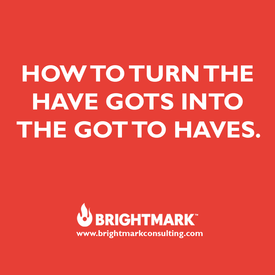 Inspirational BrightMark Consulting quotes and thoughts: How to turn the have gots into the got to haves.