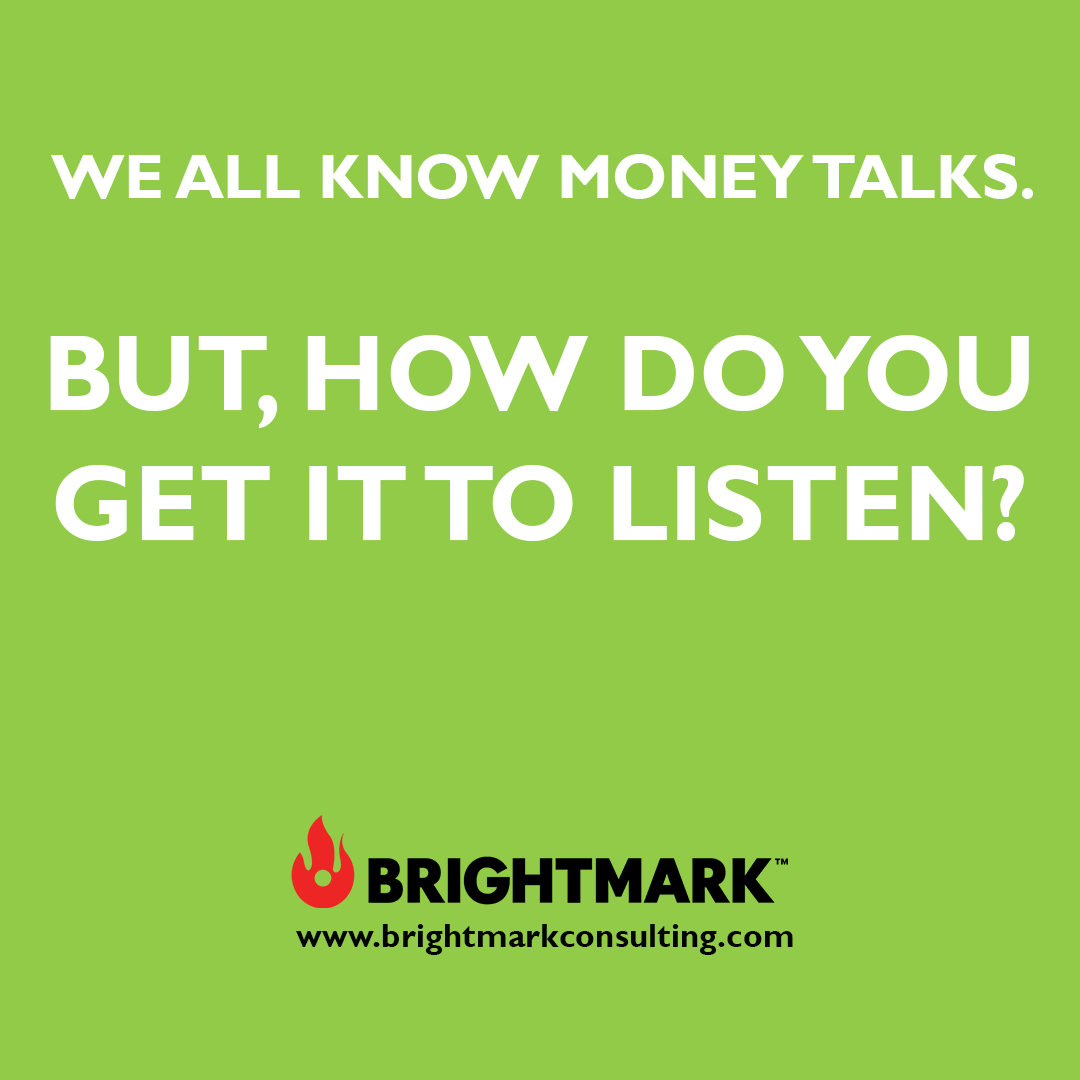 Inspirational BrightMark Consulting quotes and thoughts: We all know money talks. But, how do we get it to listen.