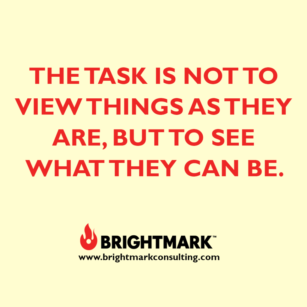 BrightMark Graphic - The task is not to view things as they are, but to see what they can be.