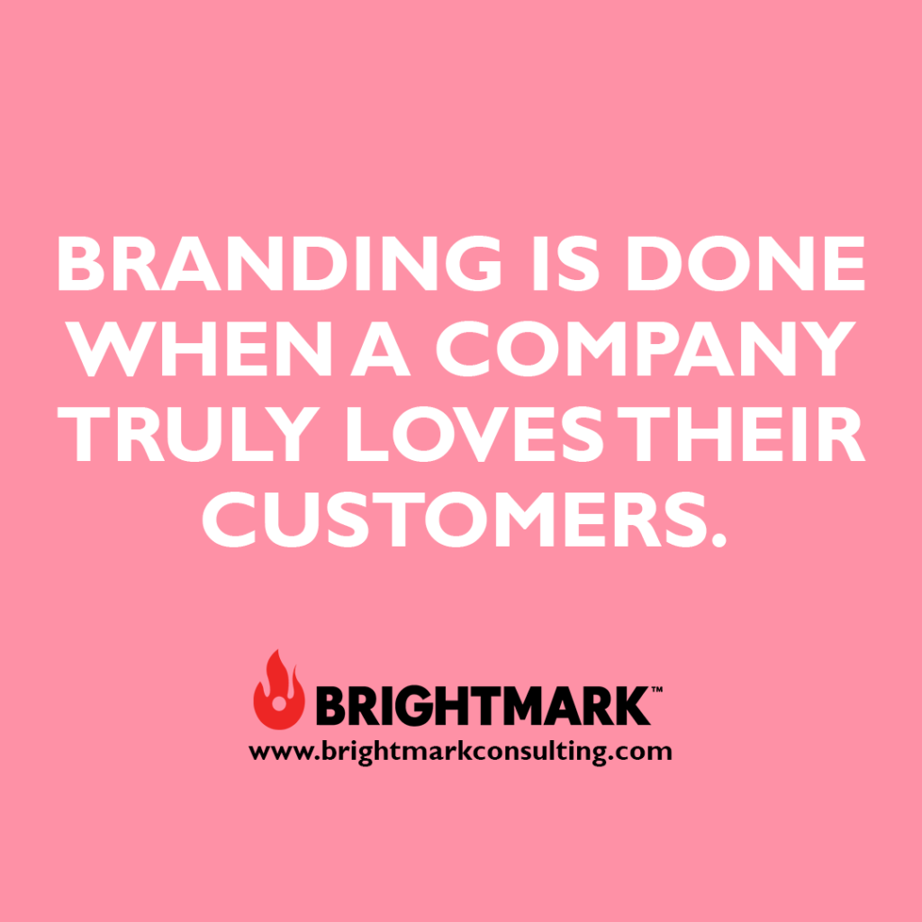 Inspirational BrightMark quotes and thoughts: Branding is done when a company truly loves their customers