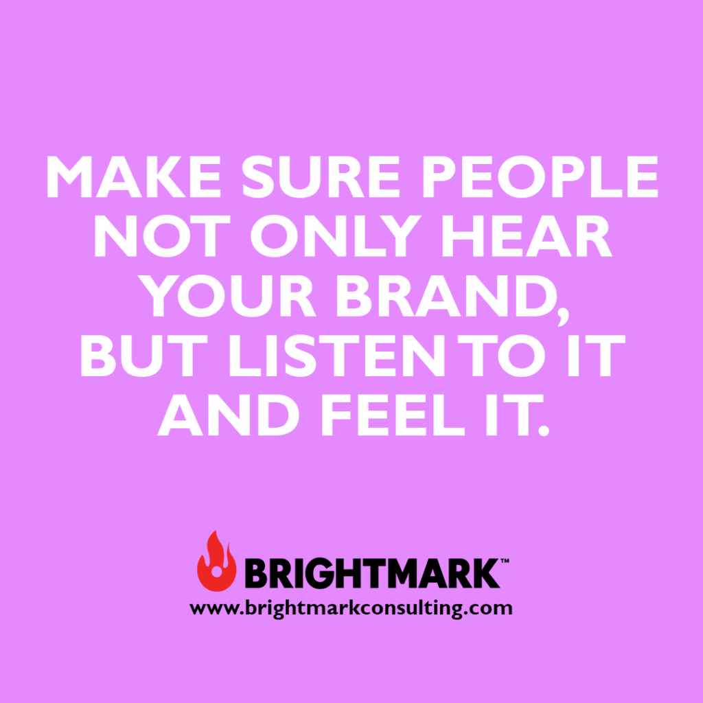 Inspirational BrightMark quotes and thoughts: Make sure people not only hear your brand. But listen to it and feel it.