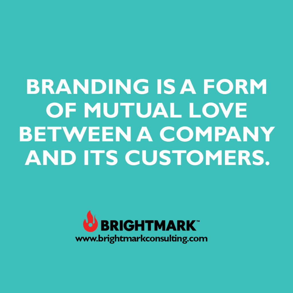 Inspirational BrightMark quotes and thoughts: Branding is a form of mutual love between a company and its customers.