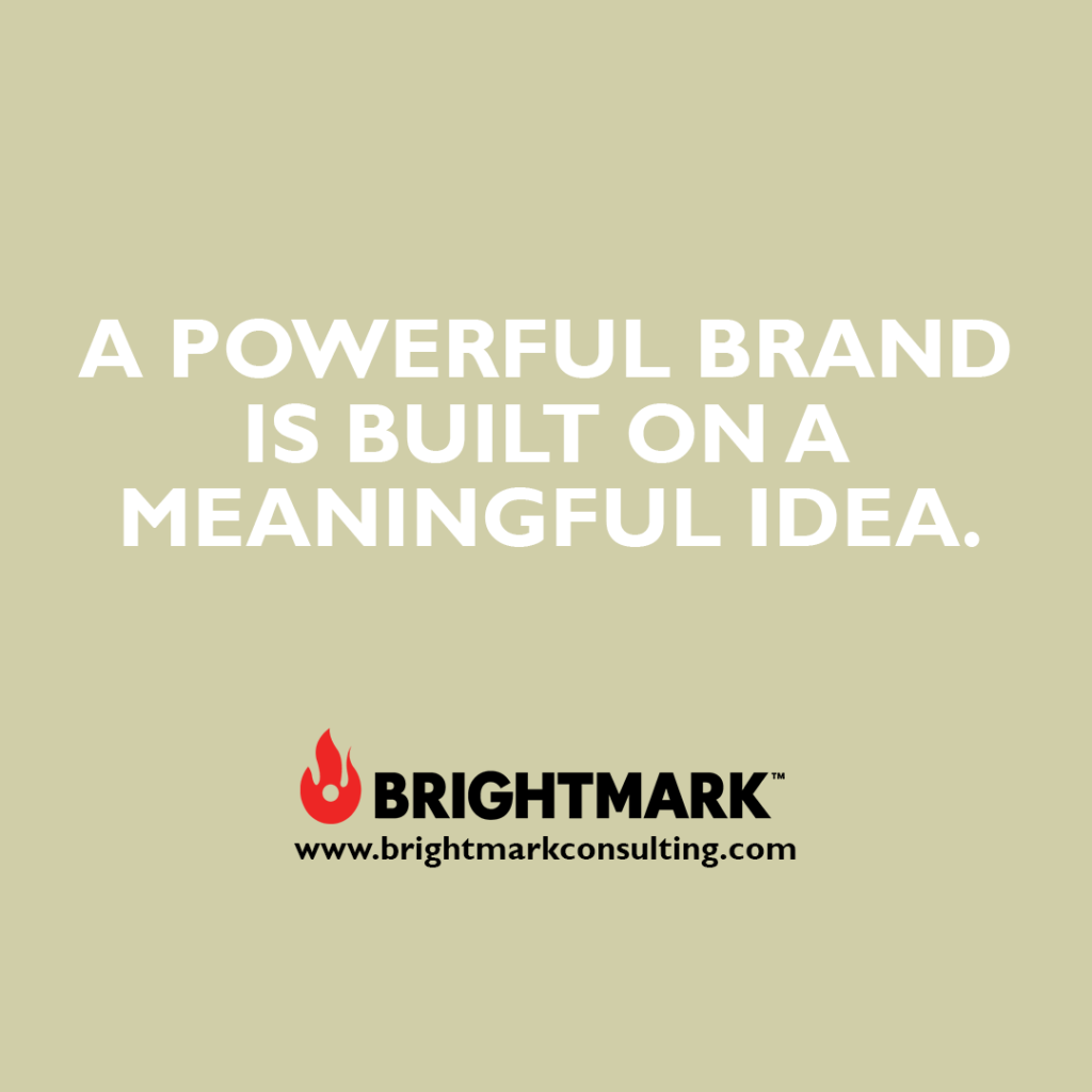Inspirational BrightMark quotes and thoughts: A powerful brand is built on a meaningful idea.