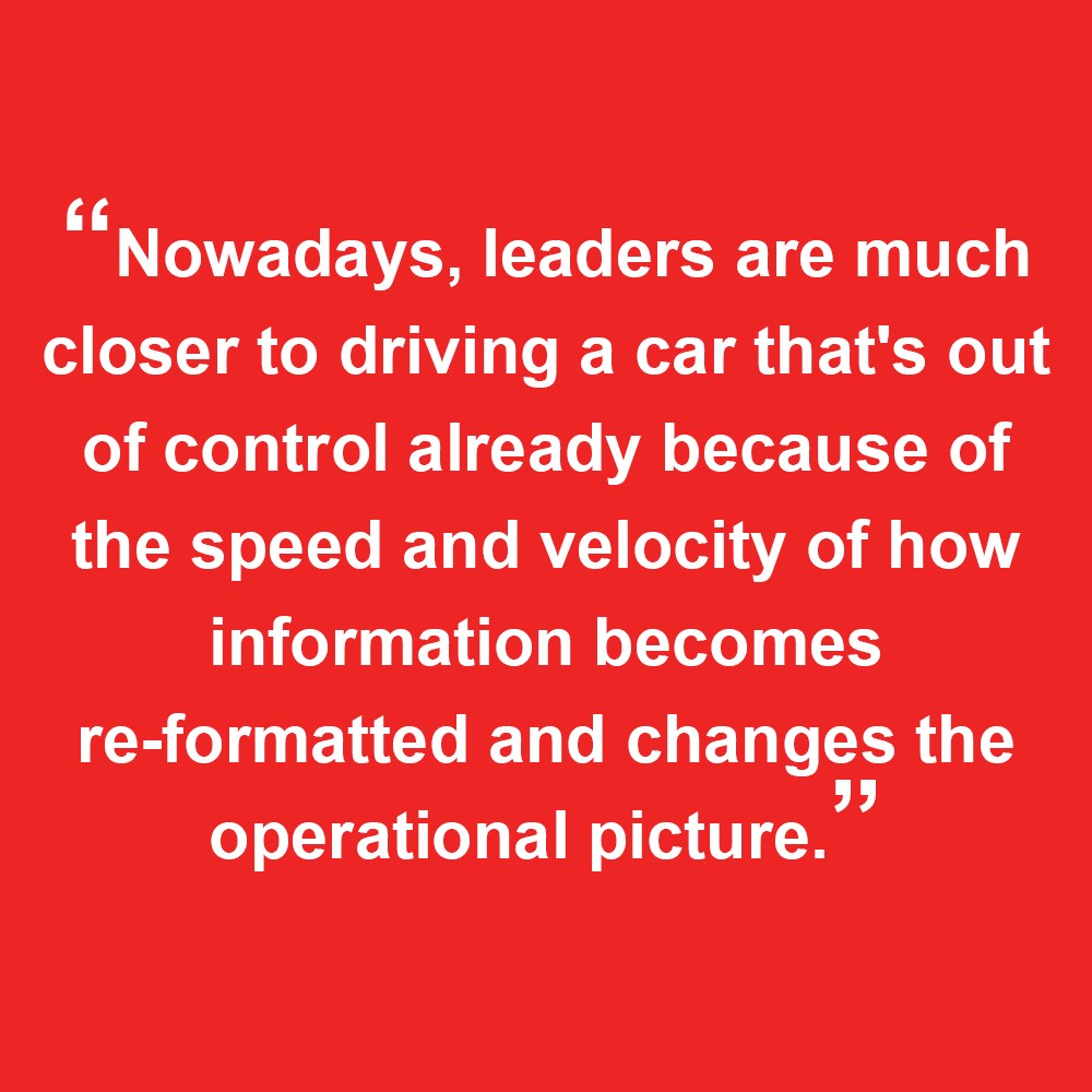 """Quoted texted from Sam, """"Nowadays, leaders are much closer to driving a car that's out of control already because of the speed and velocity of how information becomes re-formatted and changes the operational plan."""""""