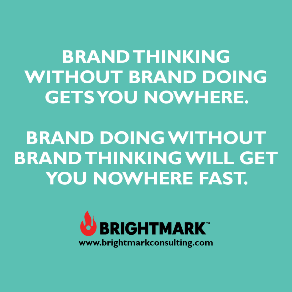 Brand thinking without brand doing gets you nowhere. Brand doing without brand thinking will get you nowhere fast.