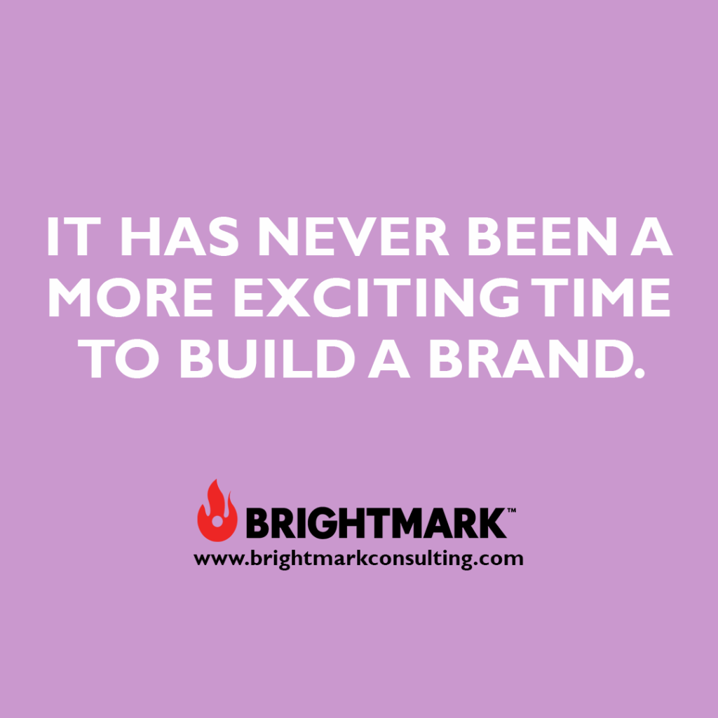 It has never been a more exciting time to build a brand.