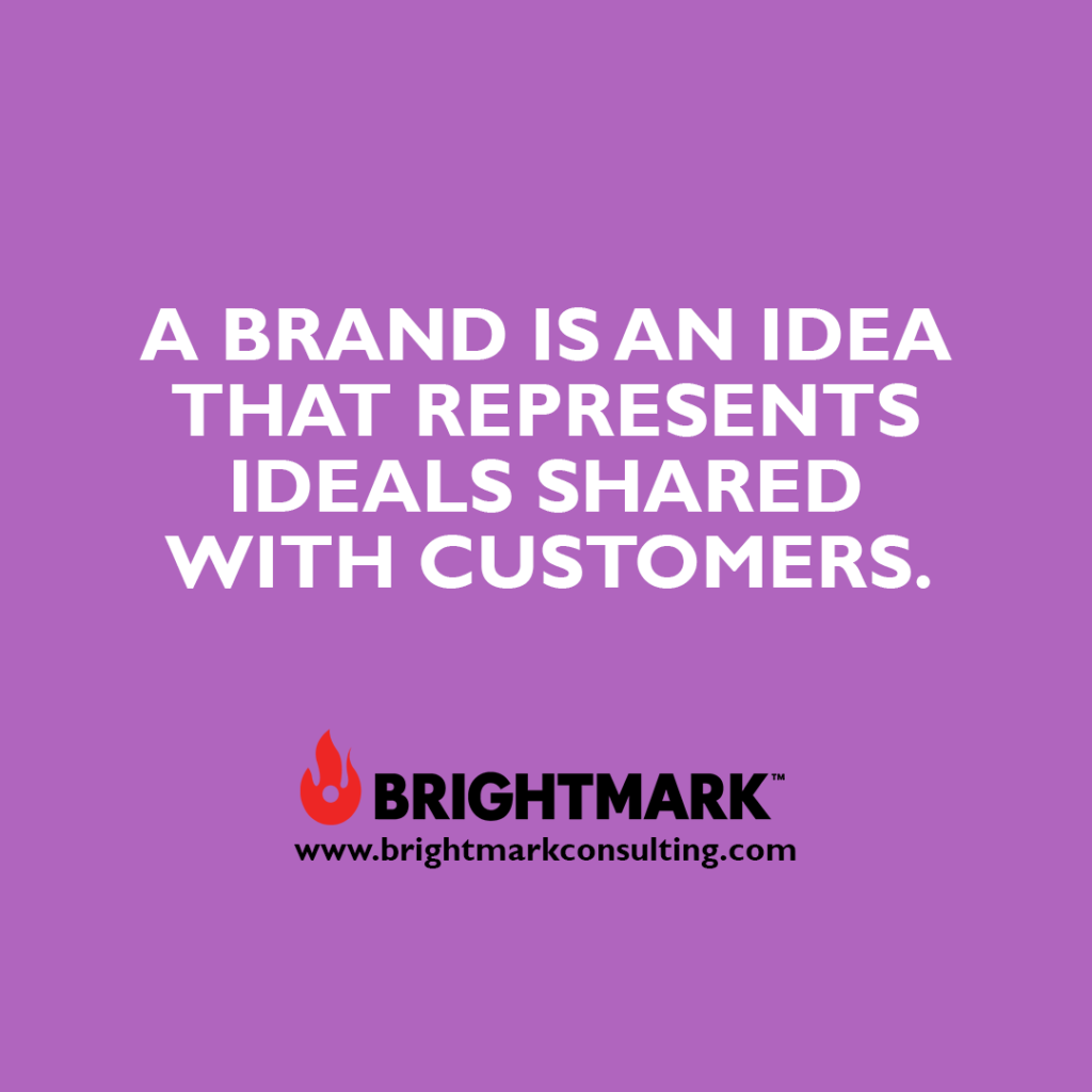 A brand is an idea that represents ideals shared with customers.