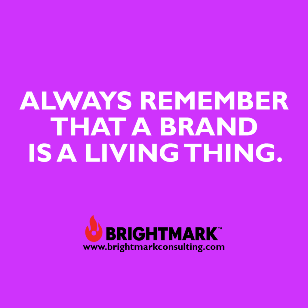 Always remember that a brand is a living thing.