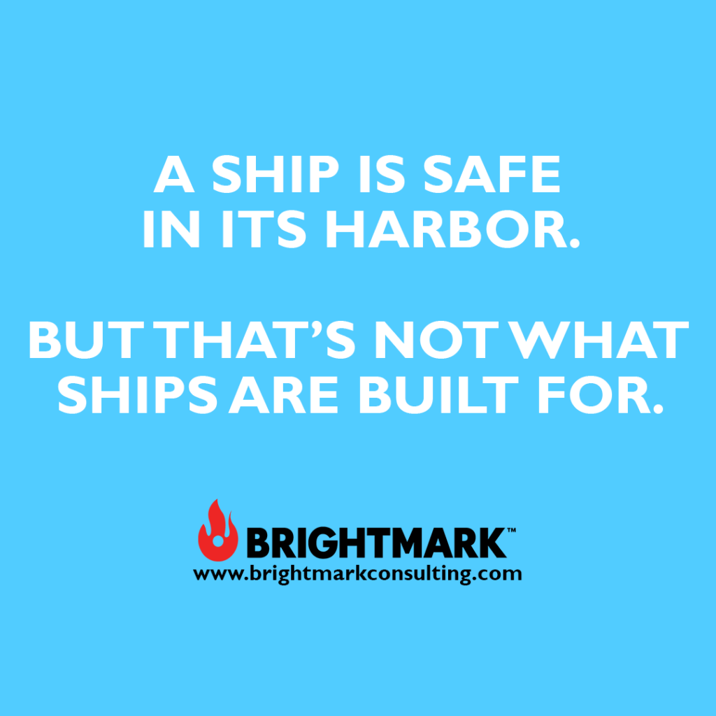 """""""A ship is safe in its harbor. But that's not what ships are build for."""