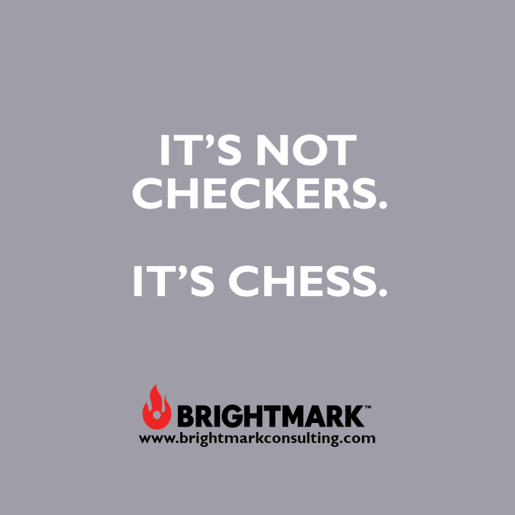 It's not checkers. It's chess.